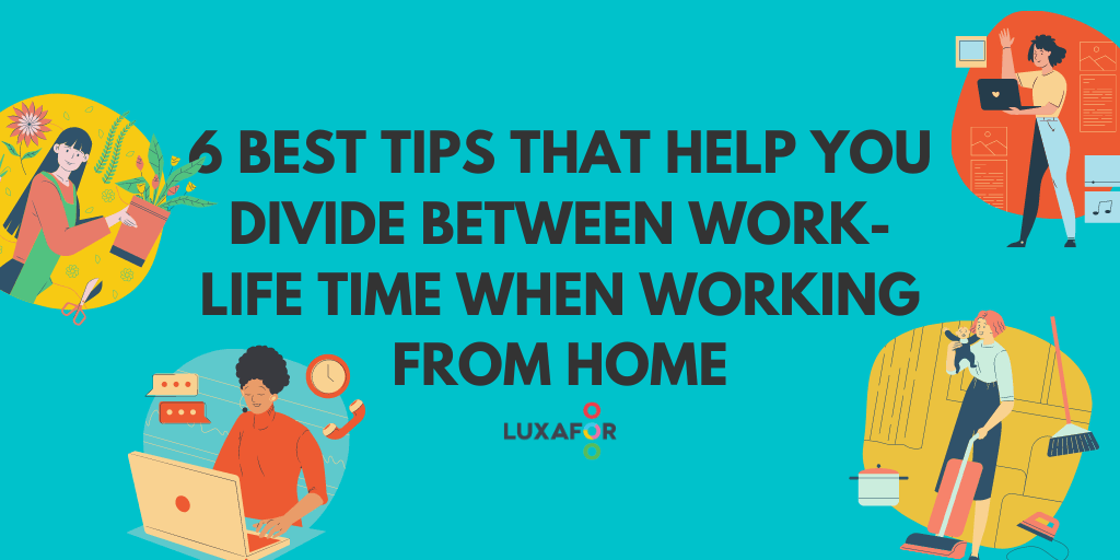 6 Best Tips That Help You Divide Between Work-Life Time When Working From Home